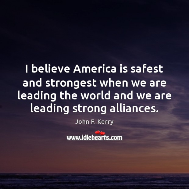 I believe America is safest and strongest when we are leading the Image