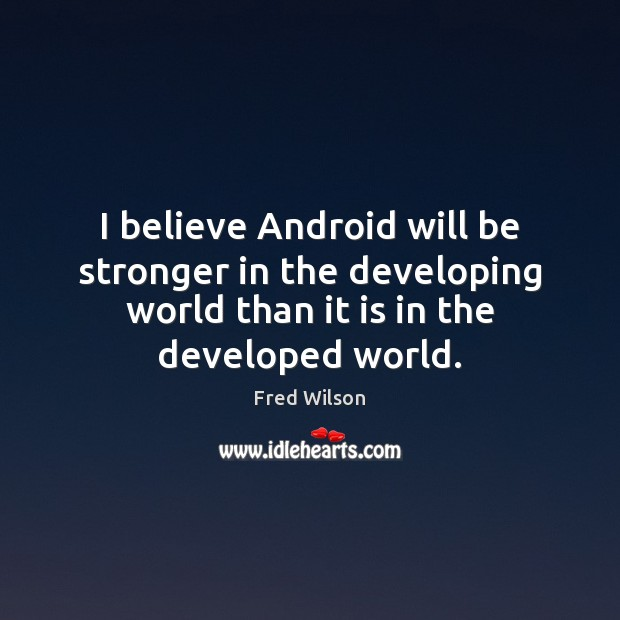 I believe Android will be stronger in the developing world than it Fred Wilson Picture Quote