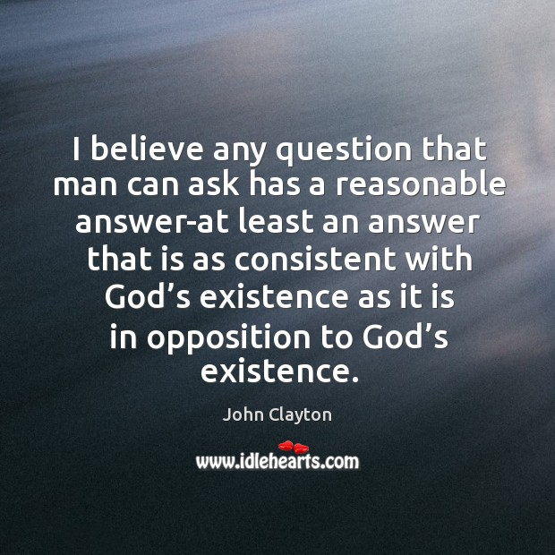 I believe any question that man can ask has a reasonable John Clayton Picture Quote