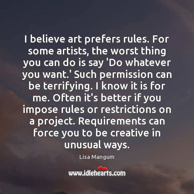 I believe art prefers rules. For some artists, the worst thing you Image