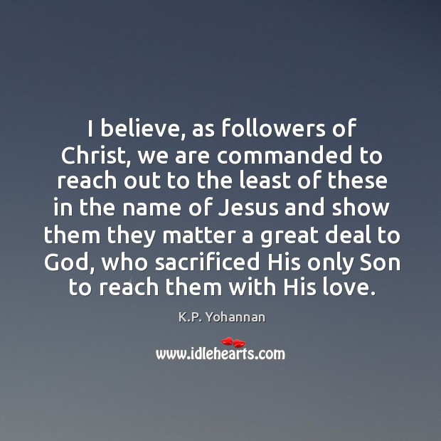 I believe, as followers of Christ, we are commanded to reach out K.P. Yohannan Picture Quote