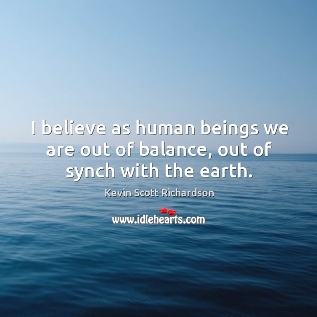 I believe as human beings we are out of balance, out of synch with the earth. Kevin Scott Richardson Picture Quote