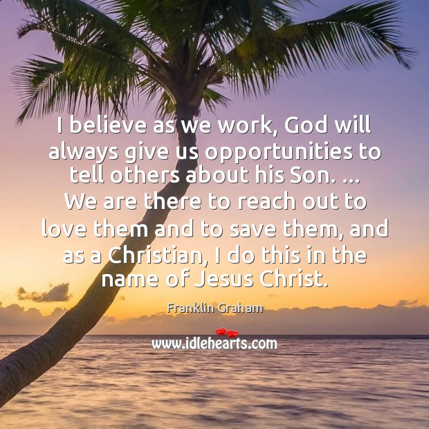 I believe as we work, God will always give us opportunities to Franklin Graham Picture Quote