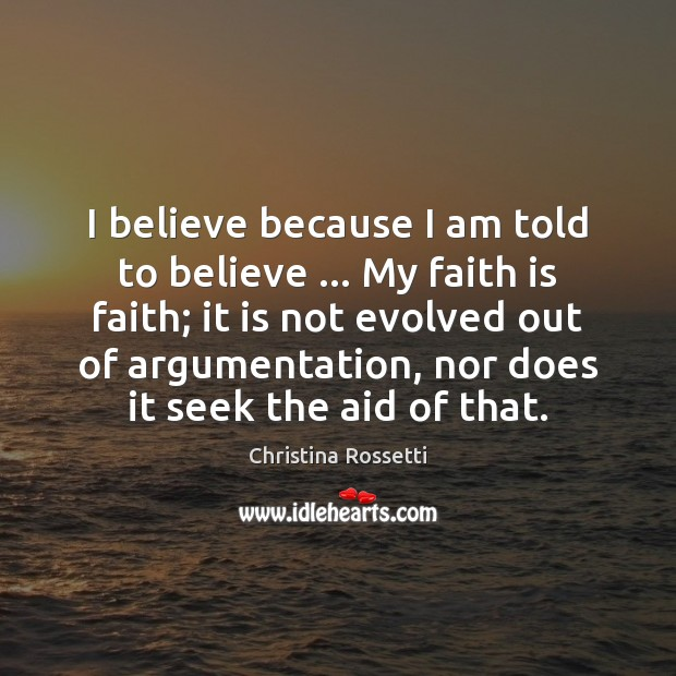 I believe because I am told to believe … My faith is faith; Christina Rossetti Picture Quote