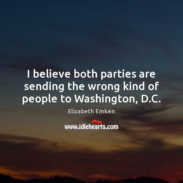 I believe both parties are sending the wrong kind of people to Washington, D.C. Elizabeth Emken Picture Quote
