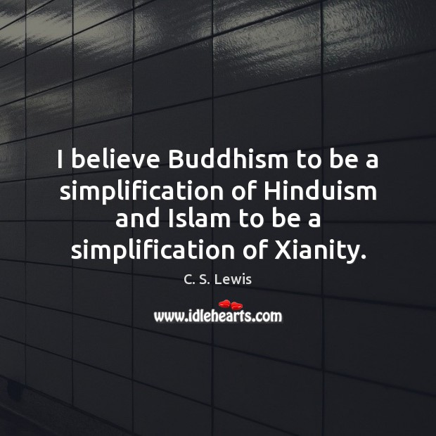 I believe Buddhism to be a simplification of Hinduism and Islam to Image