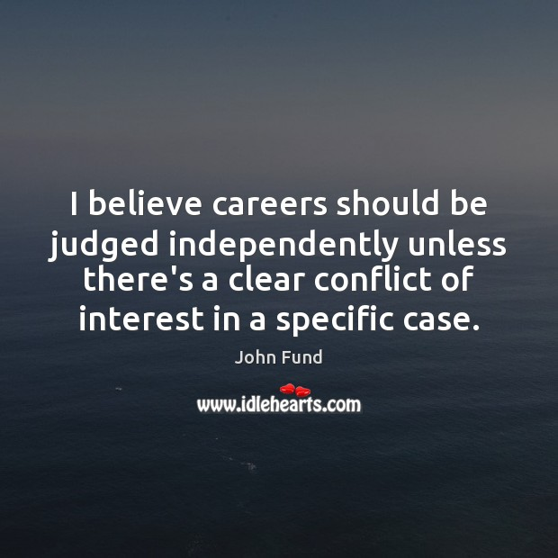 I believe careers should be judged independently unless there's a clear conflict John Fund Picture Quote