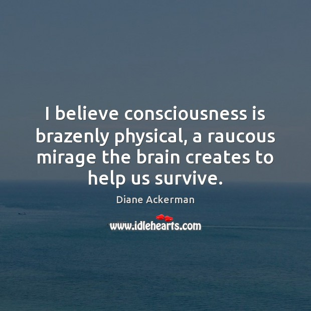 I believe consciousness is brazenly physical, a raucous mirage the brain creates Diane Ackerman Picture Quote