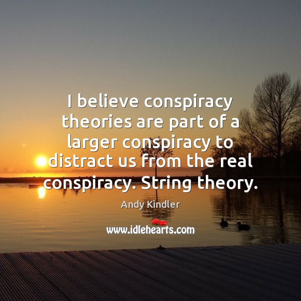 Image, I believe conspiracy theories are part of a larger conspiracy to distract