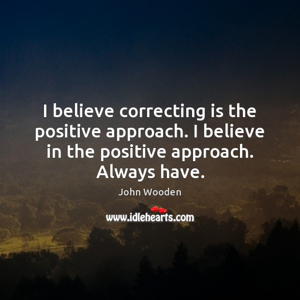 I believe correcting is the positive approach. I believe in the positive John Wooden Picture Quote