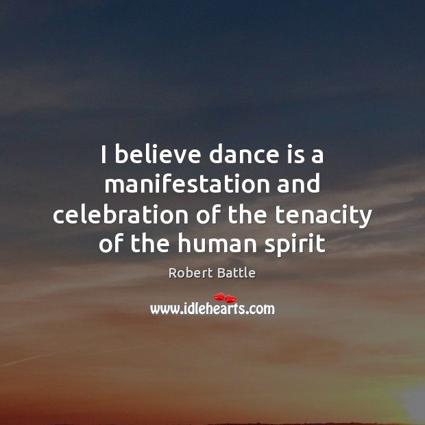 I believe dance is a manifestation and celebration of the tenacity of the human spirit Image