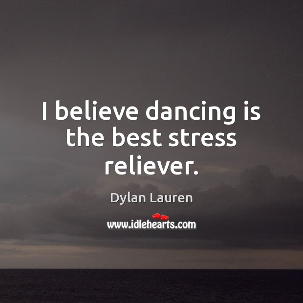 I believe dancing is the best stress reliever. Dance Quotes Image