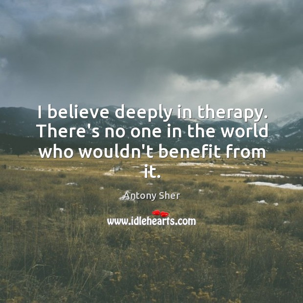 Image, I believe deeply in therapy. There's no one in the world who wouldn't benefit from it.