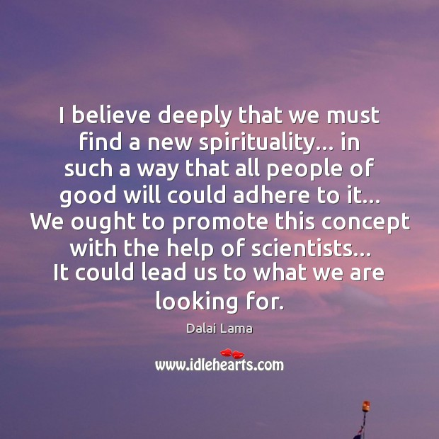 I believe deeply that we must find a new spirituality… in such Dalai Lama Picture Quote
