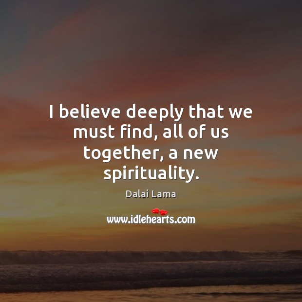 I believe deeply that we must find, all of us together, a new spirituality. Image