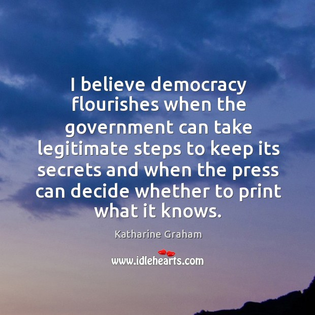I believe democracy flourishes when the government can take legitimate steps to Katharine Graham Picture Quote