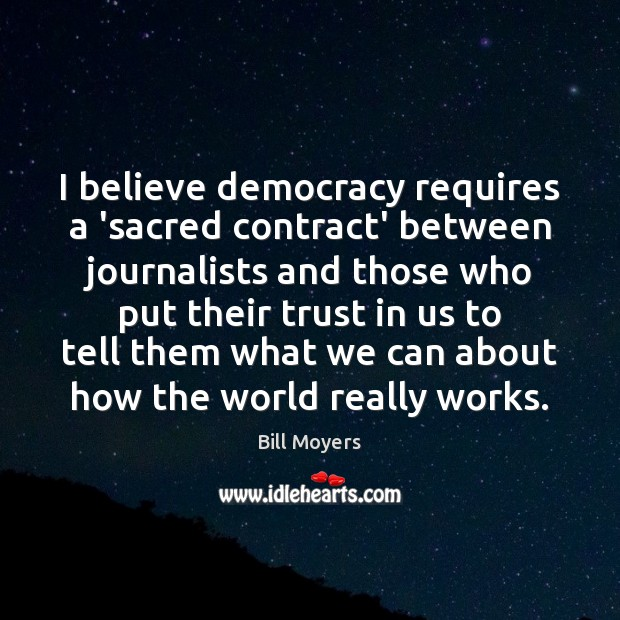 I believe democracy requires a 'sacred contract' between journalists and those who Bill Moyers Picture Quote