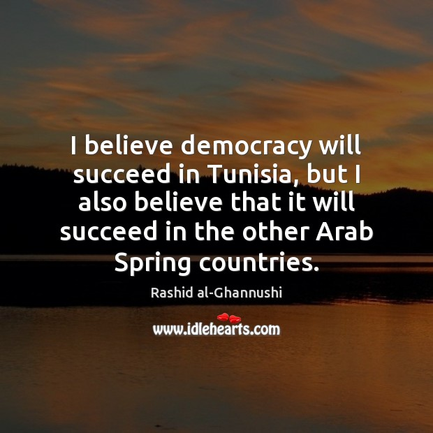 I believe democracy will succeed in Tunisia, but I also believe that Image