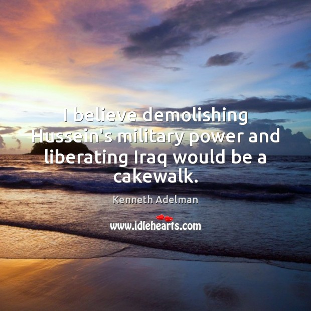 Image, I believe demolishing Hussein's military power and liberating Iraq would be a cakewalk.