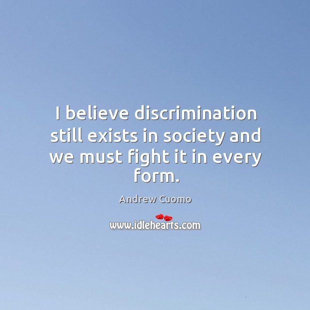 I believe discrimination still exists in society and we must fight it in every form. Andrew Cuomo Picture Quote