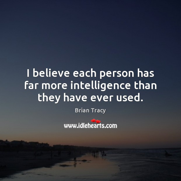 Image, I believe each person has far more intelligence than they have ever used.