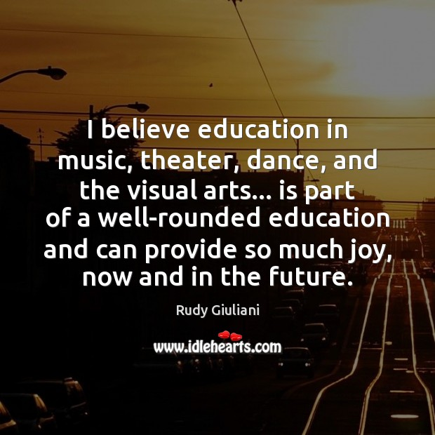 I believe education in music, theater, dance, and the visual arts… is Rudy Giuliani Picture Quote