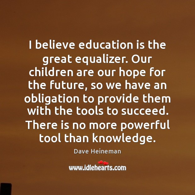 I believe education is the great equalizer. Our children are our hope Dave Heineman Picture Quote