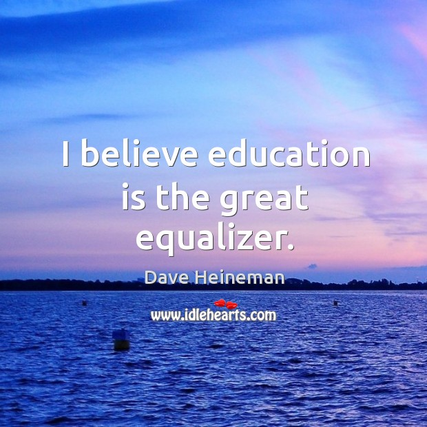 I believe education is the great equalizer. Dave Heineman Picture Quote