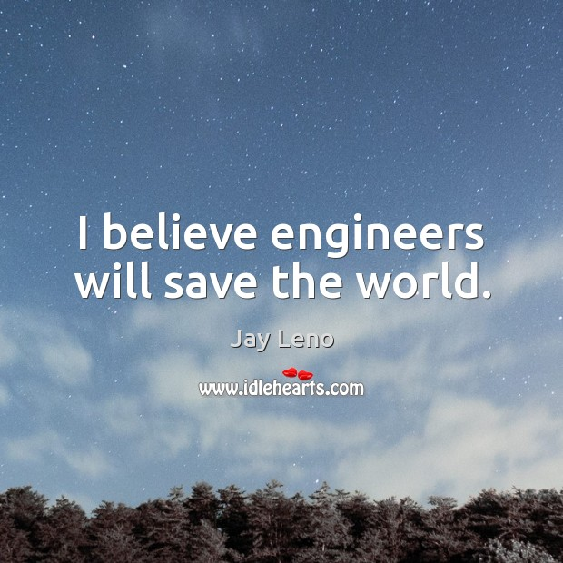 I believe engineers will save the world. Jay Leno Picture Quote