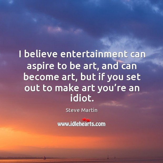 I believe entertainment can aspire to be art, and can become art, but if you set out to make art you're an idiot. Image