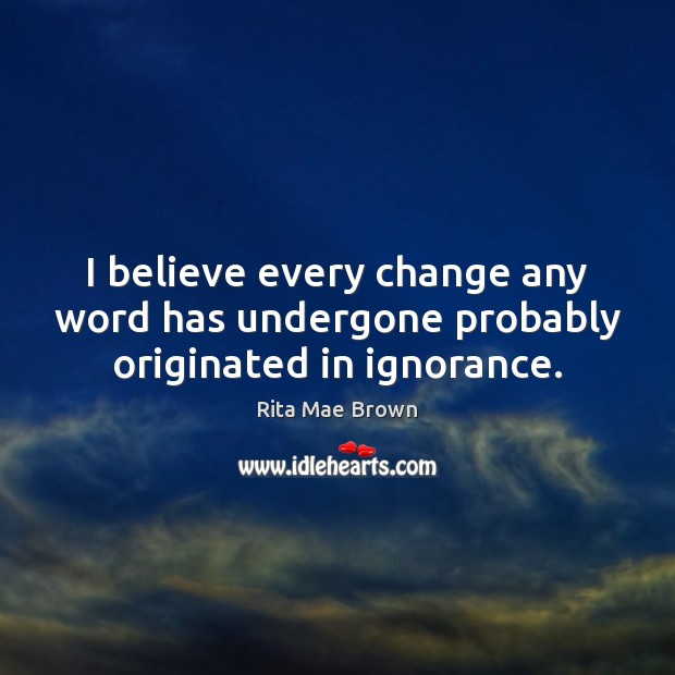 I believe every change any word has undergone probably originated in ignorance. Rita Mae Brown Picture Quote