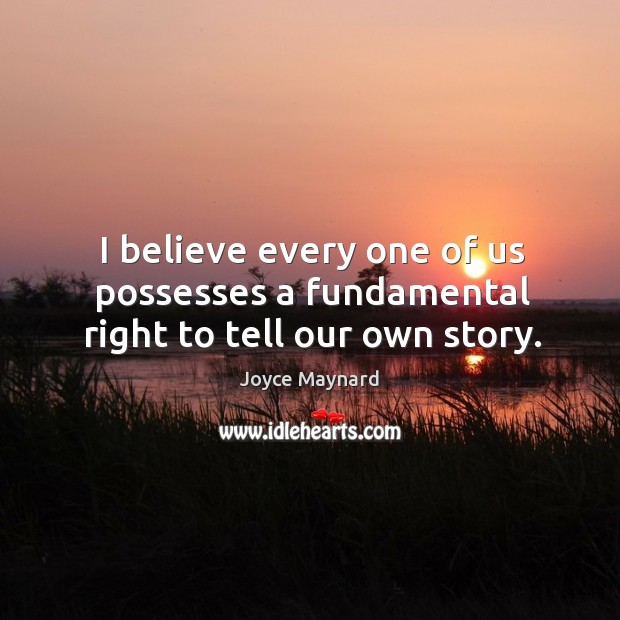 I believe every one of us possesses a fundamental right to tell our own story. Joyce Maynard Picture Quote