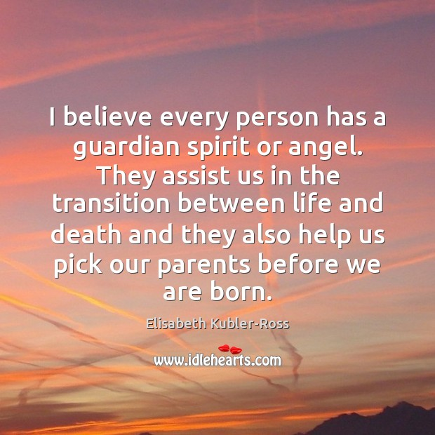 I believe every person has a guardian spirit or angel. They assist Elisabeth Kubler-Ross Picture Quote