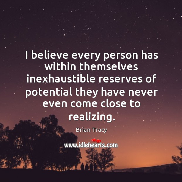 I believe every person has within themselves inexhaustible reserves of potential they Image