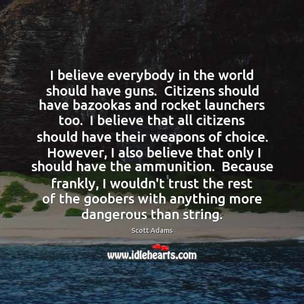 Image, I believe everybody in the world should have guns.  Citizens should have