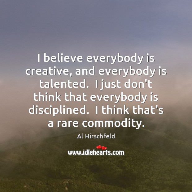 Image, I believe everybody is creative, and everybody is talented.  I just don't