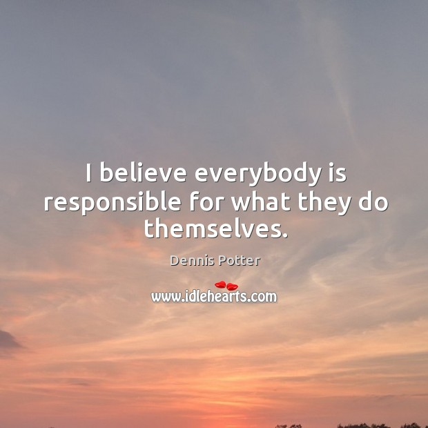 I believe everybody is responsible for what they do themselves. Image