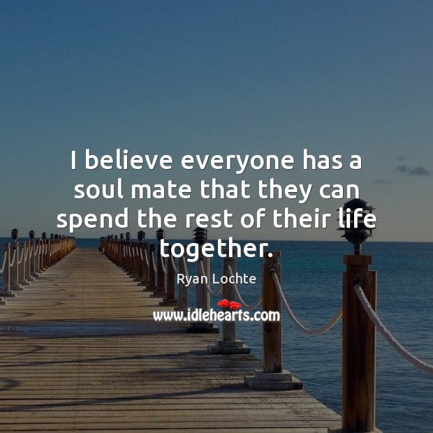 I believe everyone has a soul mate that they can spend the rest of their life together. Ryan Lochte Picture Quote