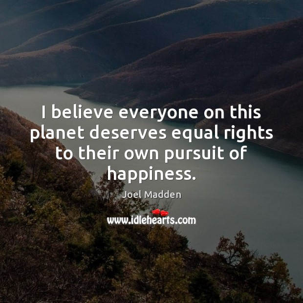 I believe everyone on this planet deserves equal rights to their own pursuit of happiness. Joel Madden Picture Quote