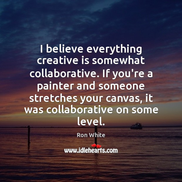 I believe everything creative is somewhat collaborative. If you're a painter and Ron White Picture Quote