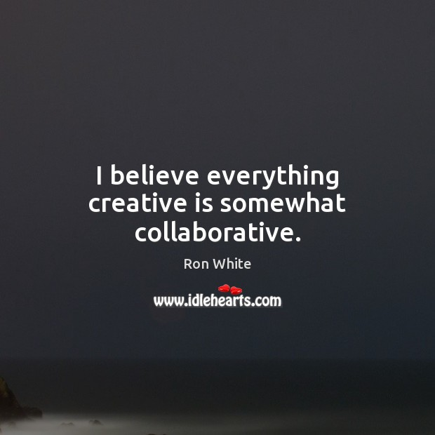 I believe everything creative is somewhat collaborative. Ron White Picture Quote
