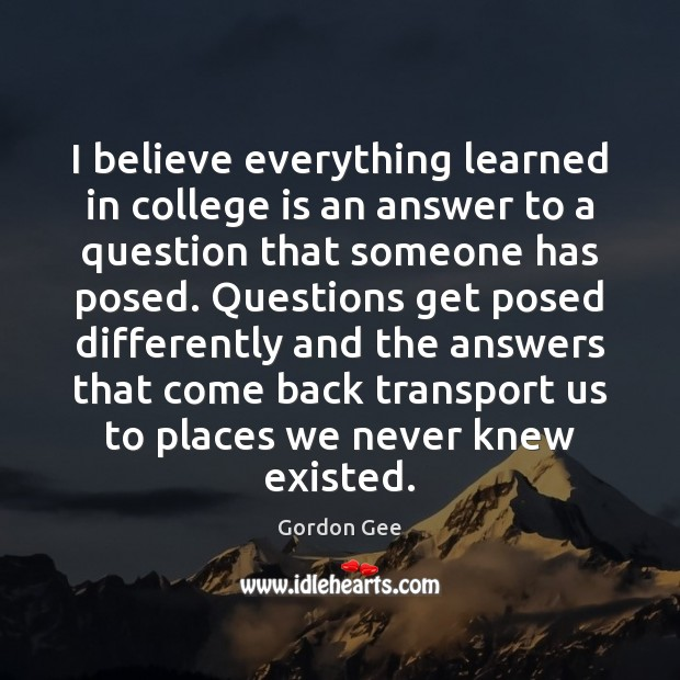 I believe everything learned in college is an answer to a question College Quotes Image