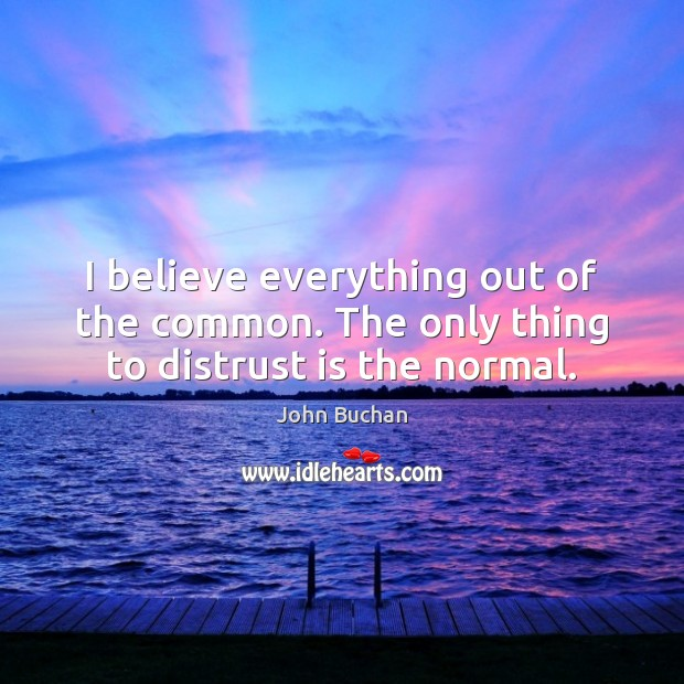 I believe everything out of the common. The only thing to distrust is the normal. John Buchan Picture Quote