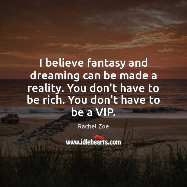 I believe fantasy and dreaming can be made a reality. You don't Dreaming Quotes Image