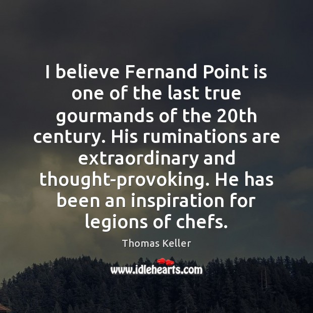 I believe Fernand Point is one of the last true gourmands of Thomas Keller Picture Quote