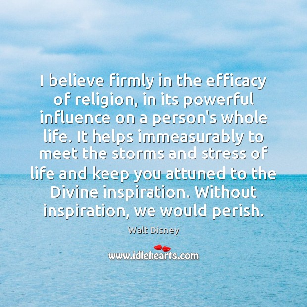 I believe firmly in the efficacy of religion, in its powerful influence Image