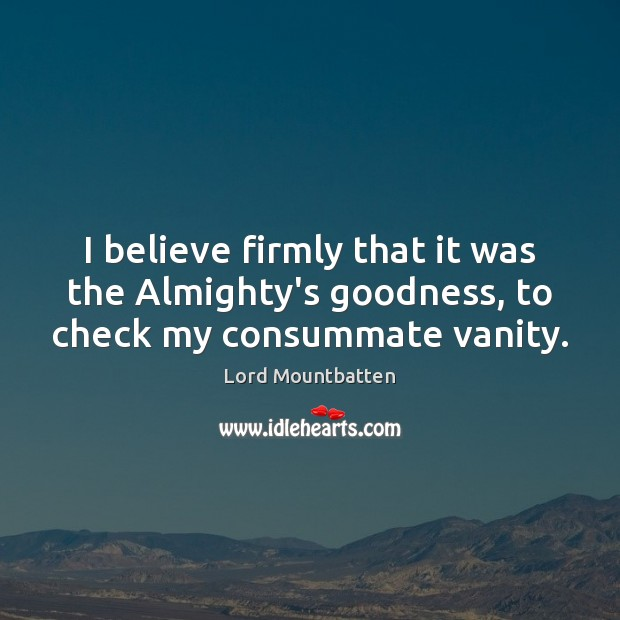 Image, I believe firmly that it was the Almighty's goodness, to check my consummate vanity.
