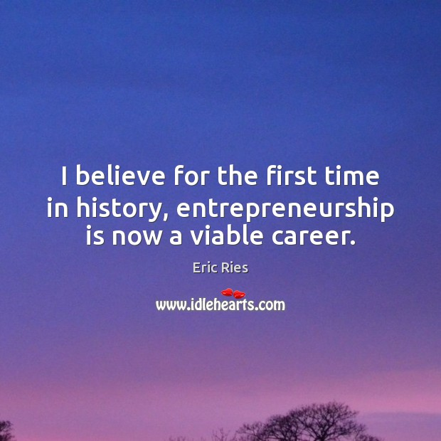 I believe for the first time in history, entrepreneurship is now a viable career. Eric Ries Picture Quote