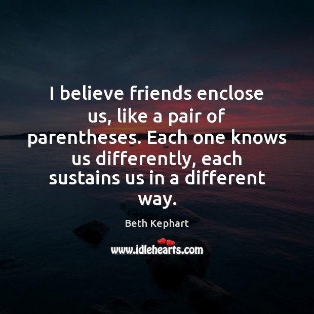 Image, I believe friends enclose us, like a pair of parentheses. Each one