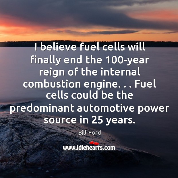 Image, I believe fuel cells will finally end the 100-year reign of the